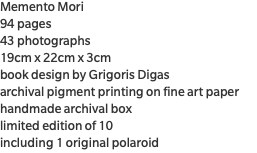 Memento Mori 94 pages 43 photographs 19cm x 22cm x 3cm book design by Grigoris Digas archival pigment printing on fine art paper handmade archival box limited edition of 10 including 1 original polaroid
